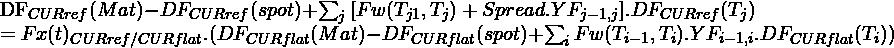 \begin{equation*} $DF_{CUR ref}(Mat)-DF_{CUR  ref}(spot)+\sum_{j}{[Fw(T_{j 1},T_{j})+Spread.YF_{j-1,j}] .DF_{CUR  ref}(T_{j})}$ $=Fx(t)_{CUR ref/CUR flat }.(DF_{CUR flat}(Mat)-DF_{CUR  flat}(spot)+\sum_{i}{Fw(T_{i-1},T_{i}).YF_{i-1,i} .DF_{CUR flat}(T_{i})})$ \end{equation*}