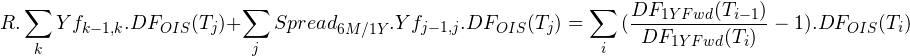 \begin{equation*} R.\sum_{k}{Yf_{k-1,k}.DF_{OIS}(T_{j})}+\sum_{j}{Spread_{6M/1Y}.Yf_{j-1,j}.DF_{OIS}(T_{j})}=\sum_{i}{(\frac{DF_{1Y Fwd}(T_{i-1})}{DF_{1Y Fwd}(T_{i})}-1) .DF_{OIS}(T_{i})} \end{equation*}