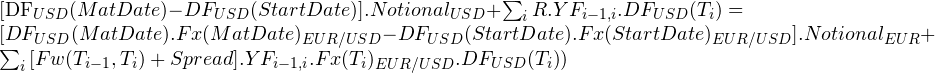 \begin{equation*} $[DF_{USD}(MatDate)-DF_{USD}(StartDate)].Notional_{USD}+\sum_{i}{R.YF_{i-1,i}.DF_{USD}(T_{i})}=$ $[DF_{USD}(MatDate).Fx(MatDate)_{EUR/USD}-DF_{USD}(StartDate).Fx(StartDate)_{EUR/USD}].Notional_{EUR}+\sum_{i}{[Fw(T_{i-1},T_{i})+Spread].YF_{i-1,i}.Fx(T_{i})_{EUR/USD} .DF_{USD}(T_{i})})$ \end{equation*}