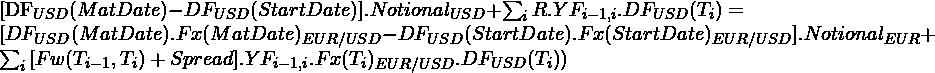\begin{equation*} $[DF_{USD}(MatDate)-DF_{USD}(StartDate)].Notional_{USD}+\sum_{i}{R.YF_{i-1,i}.DF_{USD}(T_{i})}=$ $[DF_{USD}(MatDate).Fx(MatDate)_{EUR/USD}-DF_{USD}(StartDate).Fx(StartDate)_{EUR/USD}].Notional_{EUR}+\sum_{i}{[Fw(T_{i-1},T_{i})+Spread].YF_{i-1,i}.Fx(T_{i})_{EUR/USD} .DF_{USD}(T_{i})})$ \end{equation*}