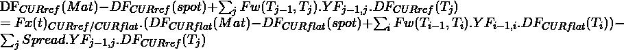 \begin{equation*} $DF_{CUR ref}(Mat)-DF_{CUR  ref}(spot)+\sum_{j}{Fw(T_{j-1},T_{j}).YF_{j-1,j} .DF_{CUR ref}(T_{j})}$ $=Fx(t)_{CUR ref/CUR flat }.(DF_{CUR flat}(Mat)-DF_{CUR  flat}(spot)+\sum_{i}{Fw(T_{i-1},T_{i}).YF_{i-1,i} .DF_{CUR flat}(T_{i})})-\sum_{j}{Spread.YF_{j-1,j} .DF_{CUR ref}(T_{j})}$ \end{equation*}